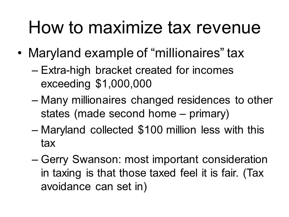 How to maximize tax revenue Maryland example of millionaires tax –Extra-high bracket created for incomes exceeding $1,000,000 –Many millionaires chang
