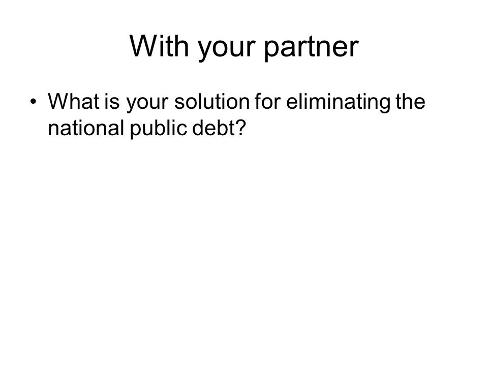 With your partner What is your solution for eliminating the national public debt?
