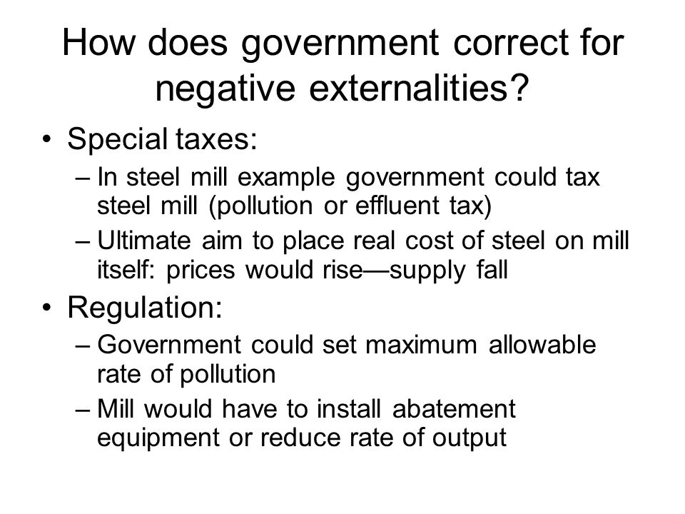 How does government correct for negative externalities? Special taxes: –In steel mill example government could tax steel mill (pollution or effluent t