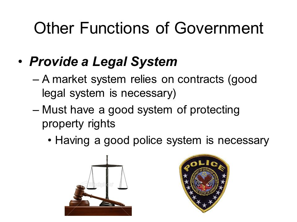 Other Functions of Government Provide a Legal System –A market system relies on contracts (good legal system is necessary) –Must have a good system of