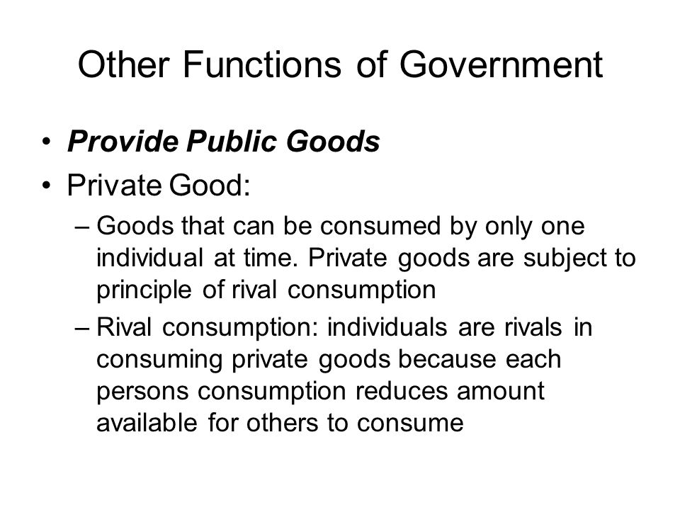 Public Goods Public Goods: –Principle of rival consumption does not apply –Can be consumed by many individuals simultaneously at no additional cost & no reduction in quality or quantity –One who does not pay for the good cannot be denied benefit of good –Example of public good: national defense