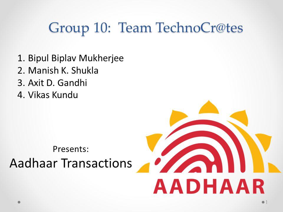 Group 10: Team TechnoCr@tes 1.Bipul Biplav Mukherjee 2.Manish K. Shukla 3.Axit D. Gandhi 4.Vikas Kundu Presents: Aadhaar Transactions 1
