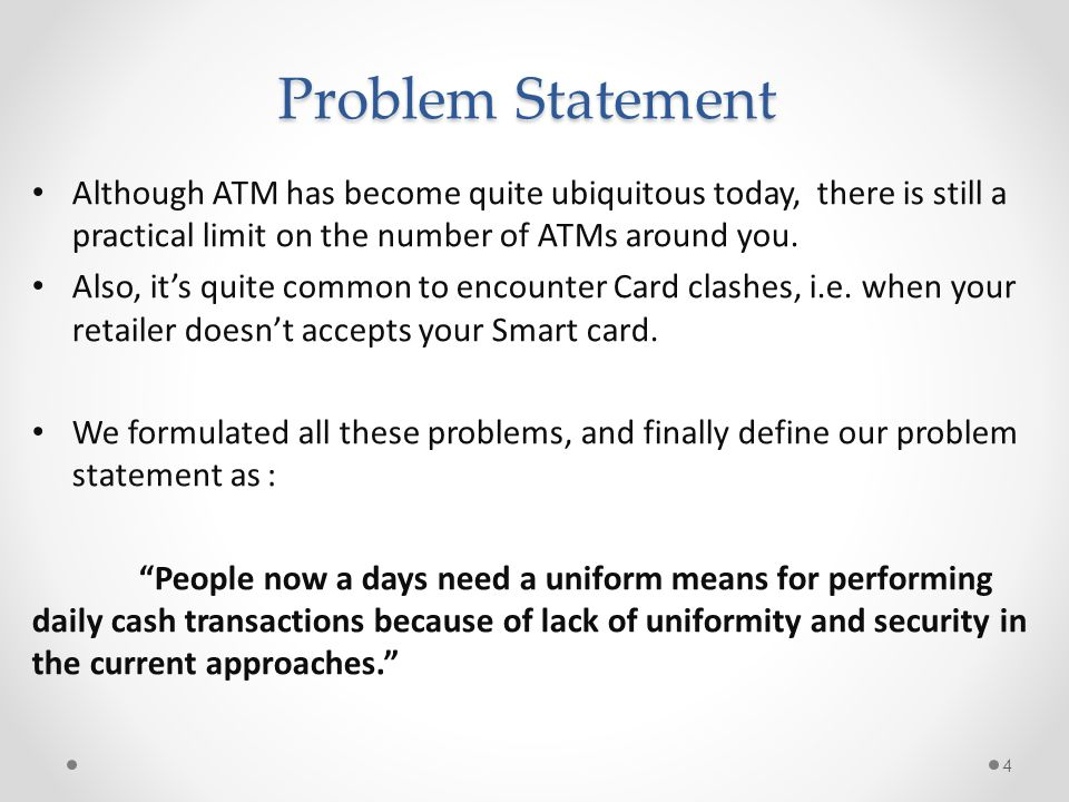 Problem Statement Although ATM has become quite ubiquitous today, there is still a practical limit on the number of ATMs around you.