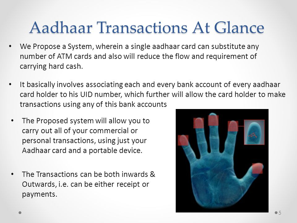 Aadhaar Transactions At Glance We Propose a System, wherein a single aadhaar card can substitute any number of ATM cards and also will reduce the flow and requirement of carrying hard cash.