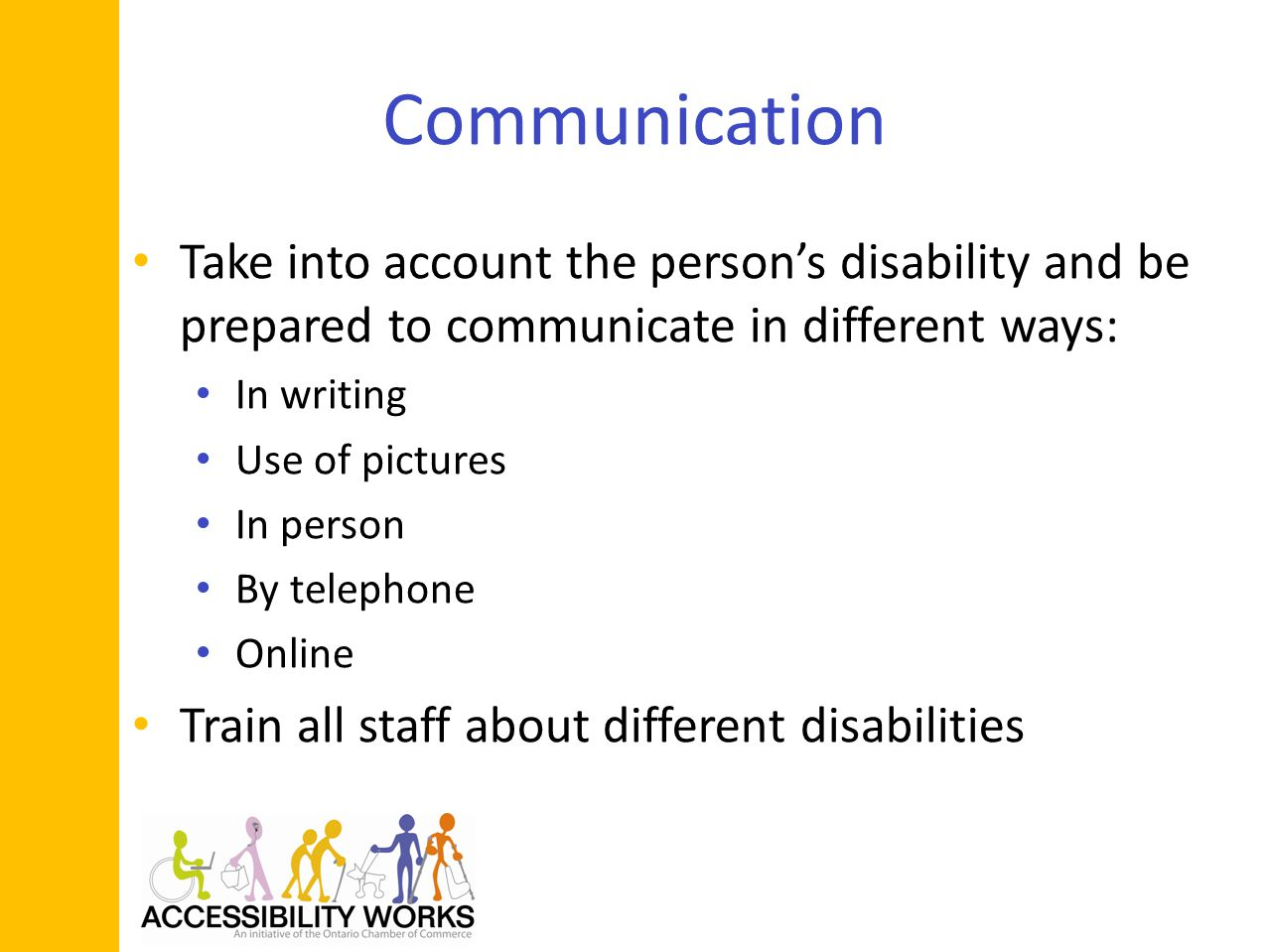 Communication Take into account the persons disability and be prepared to communicate in different ways: In writing Use of pictures In person By telephone Online Train all staff about different disabilities