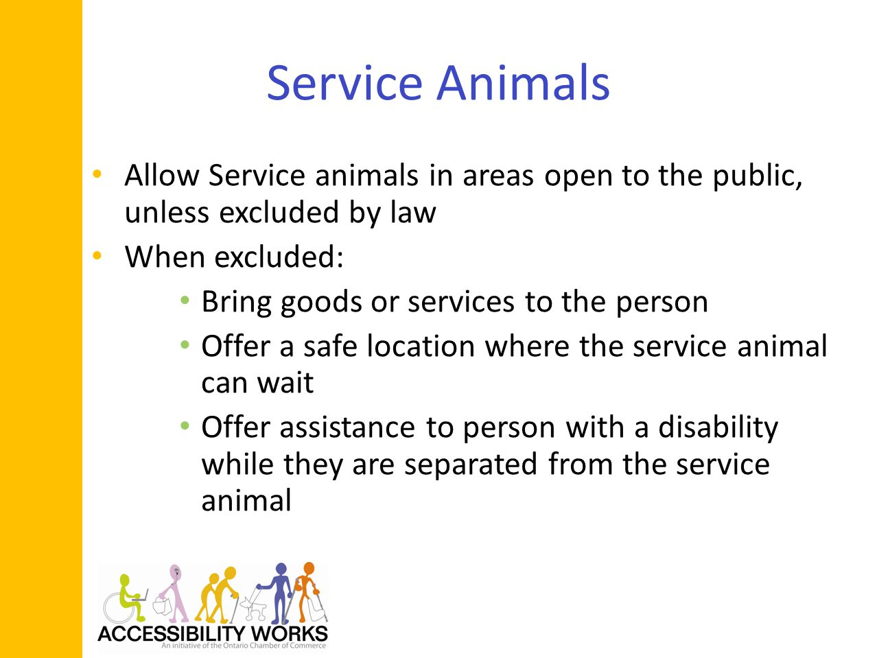 Service Animals Allow Service animals in areas open to the public, unless excluded by law When excluded: Bring goods or services to the person Offer a safe location where the service animal can wait Offer assistance to person with a disability while they are separated from the service animal