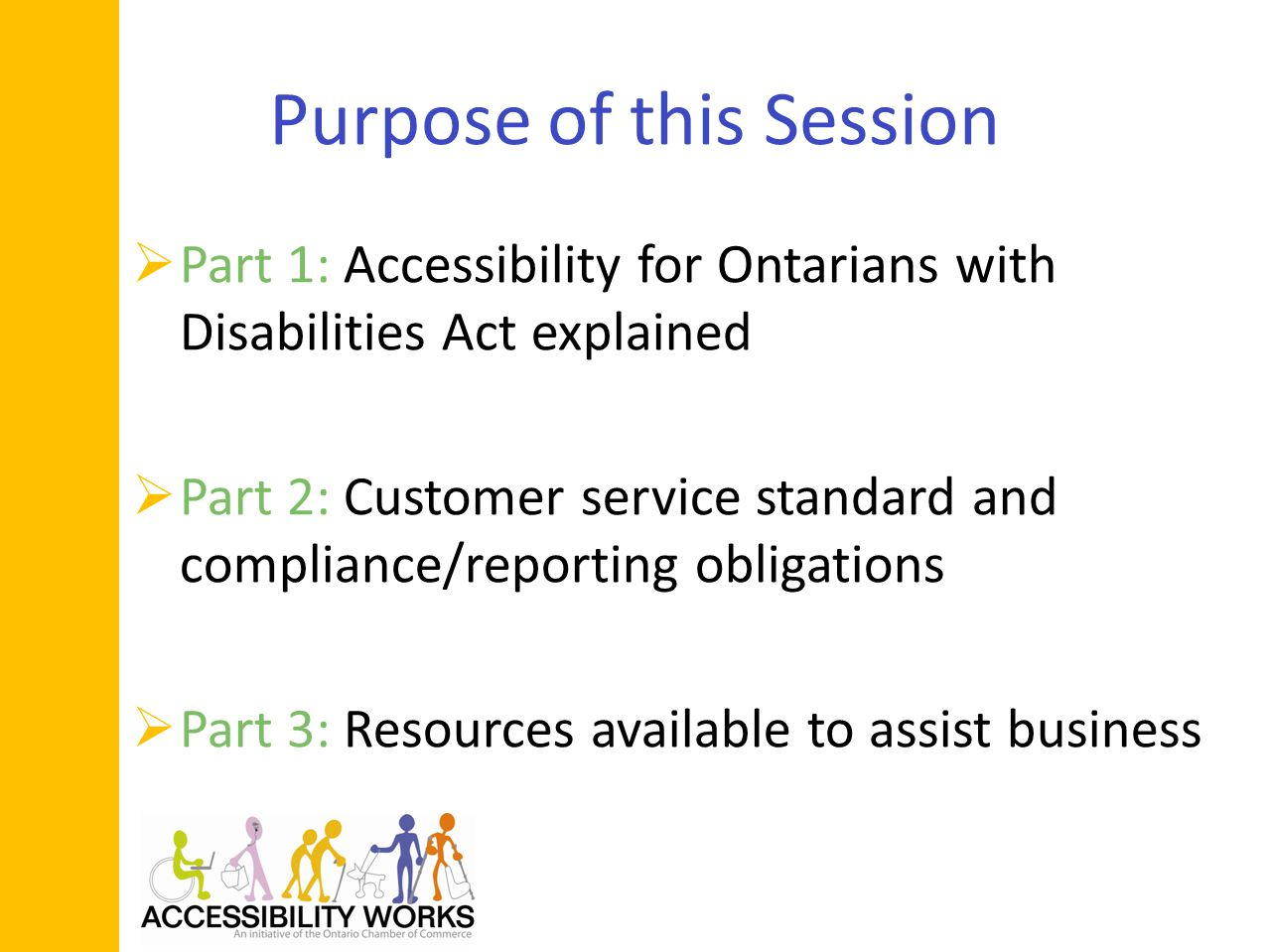 Purpose of this Session Part 1: Accessibility for Ontarians with Disabilities Act explained Part 2: Customer service standard and compliance/reporting obligations Part 3: Resources available to assist business