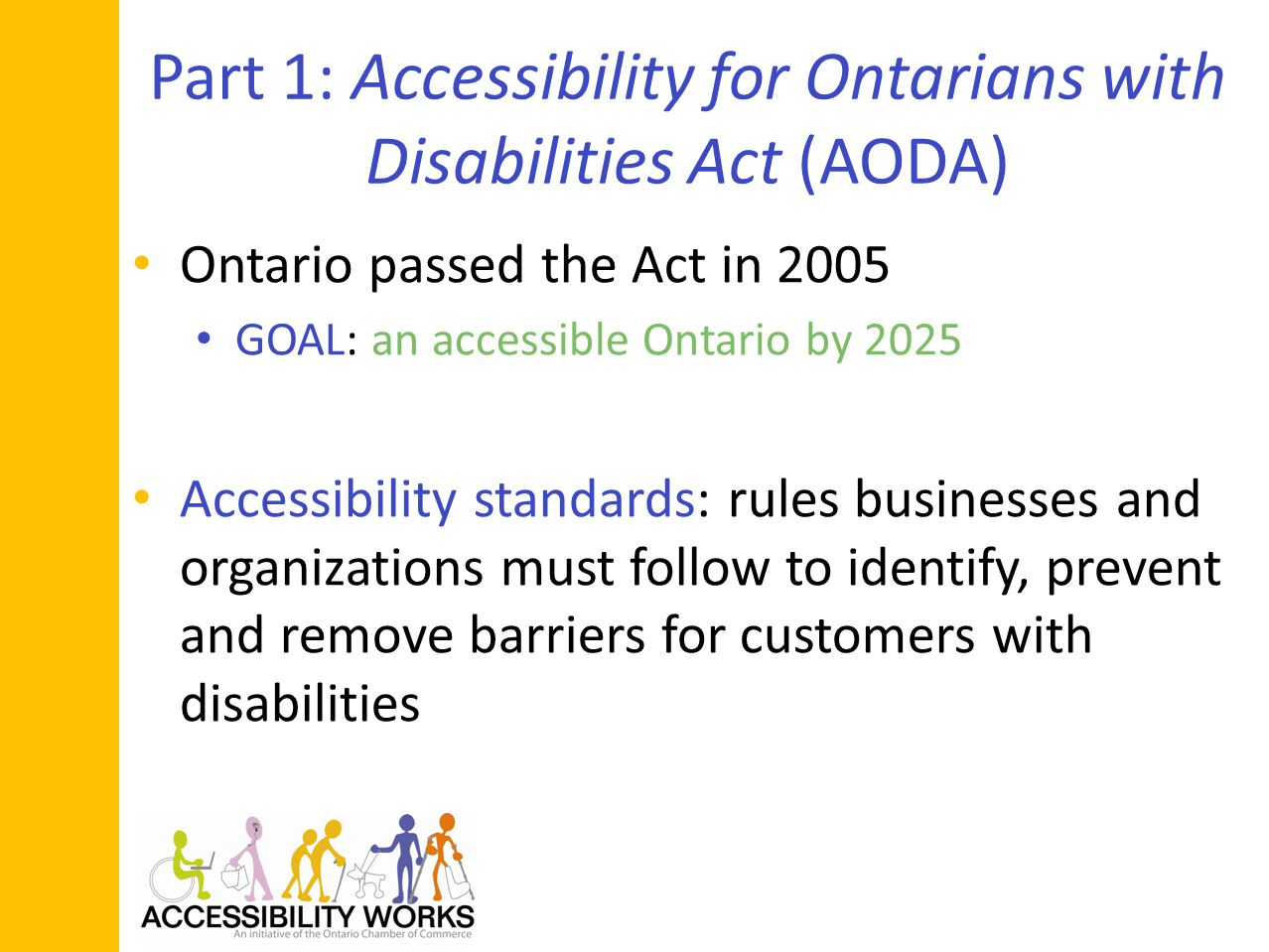 Part 1: Accessibility for Ontarians with Disabilities Act (AODA) Ontario passed the Act in 2005 GOAL: an accessible Ontario by 2025 Accessibility standards: rules businesses and organizations must follow to identify, prevent and remove barriers for customers with disabilities