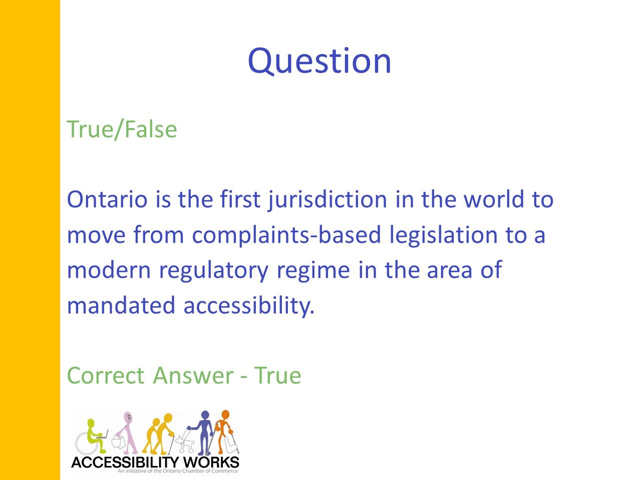 Question True/False Ontario is the first jurisdiction in the world to move from complaints-based legislation to a modern regulatory regime in the area of mandated accessibility.