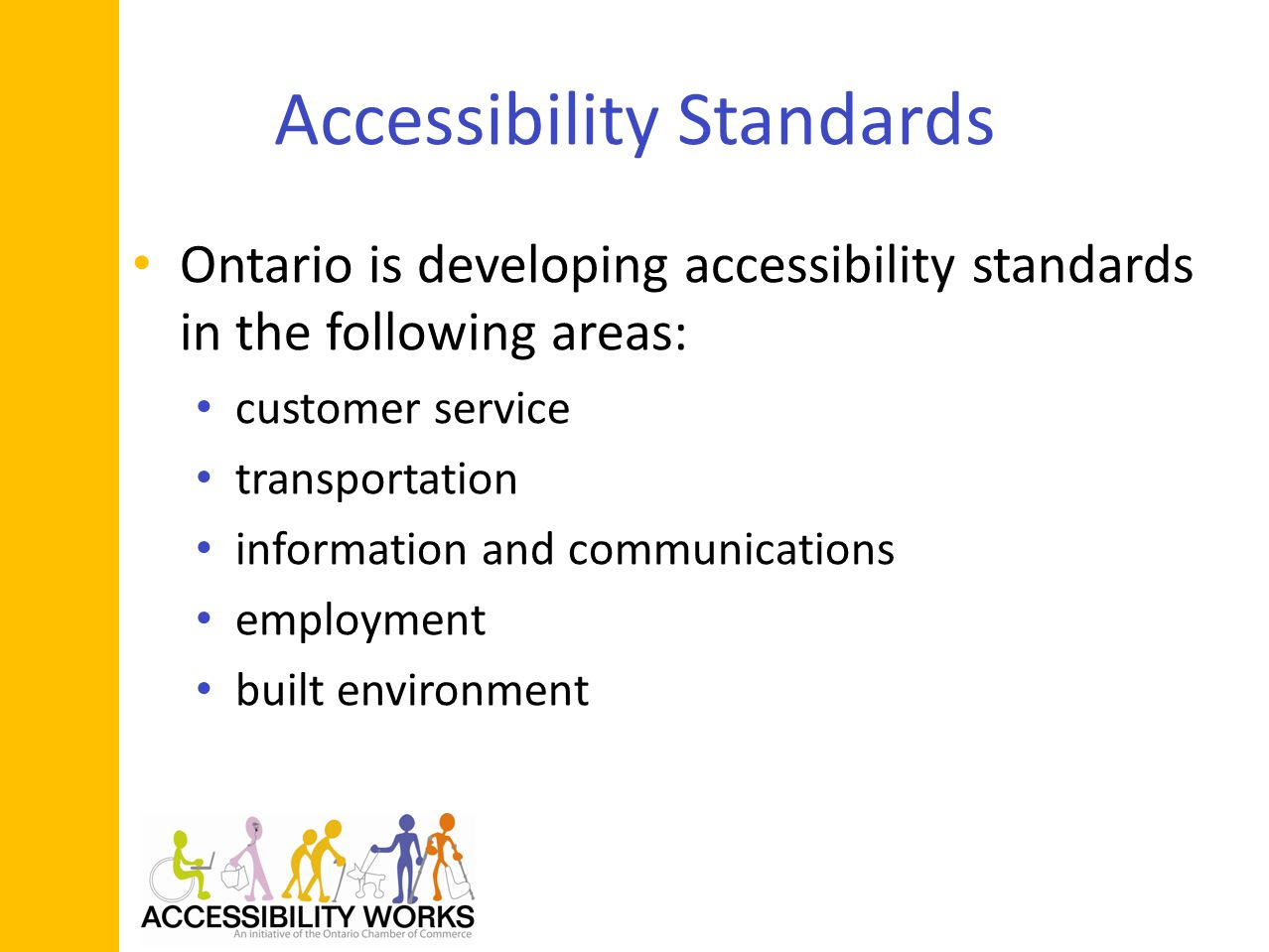 Accessibility Standards Ontario is developing accessibility standards in the following areas: customer service transportation information and communications employment built environment