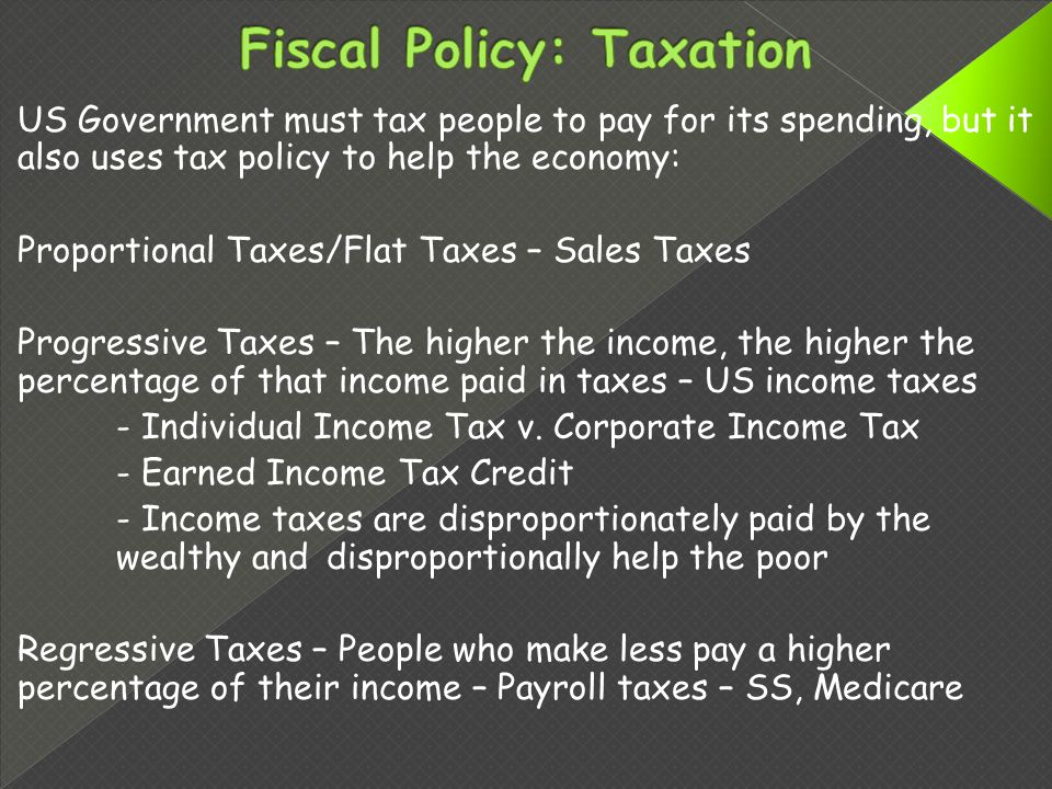 US Government must tax people to pay for its spending, but it also uses tax policy to help the economy: Proportional Taxes/Flat Taxes – Sales Taxes Progressive Taxes – The higher the income, the higher the percentage of that income paid in taxes – US income taxes - Individual Income Tax v.