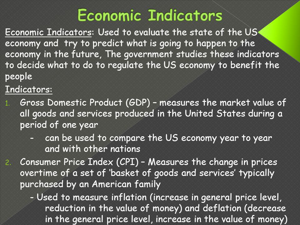 Economic Indicators: Used to evaluate the state of the US economy and try to predict what is going to happen to the economy in the future, The government studies these indicators to decide what to do to regulate the US economy to benefit the people Indicators: 1.