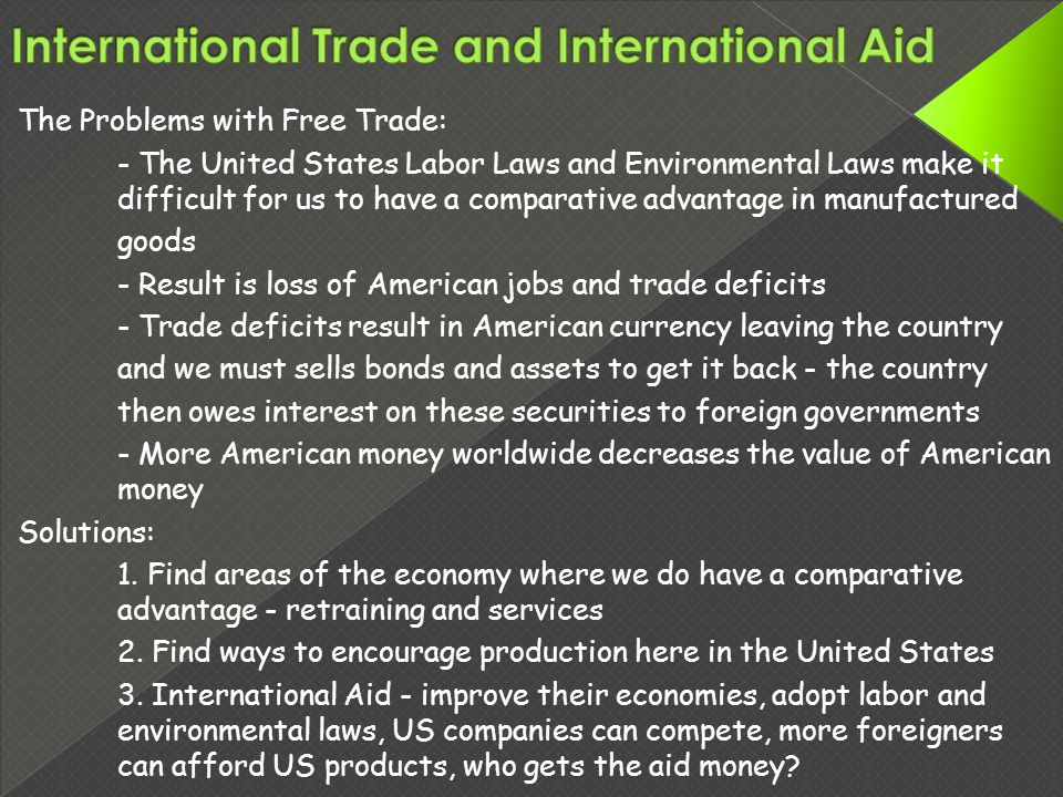 The Problems with Free Trade: - The United States Labor Laws and Environmental Laws make it difficult for us to have a comparative advantage in manufactured goods - Result is loss of American jobs and trade deficits - Trade deficits result in American currency leaving the country and we must sells bonds and assets to get it back - the country then owes interest on these securities to foreign governments - More American money worldwide decreases the value of American money Solutions: 1.