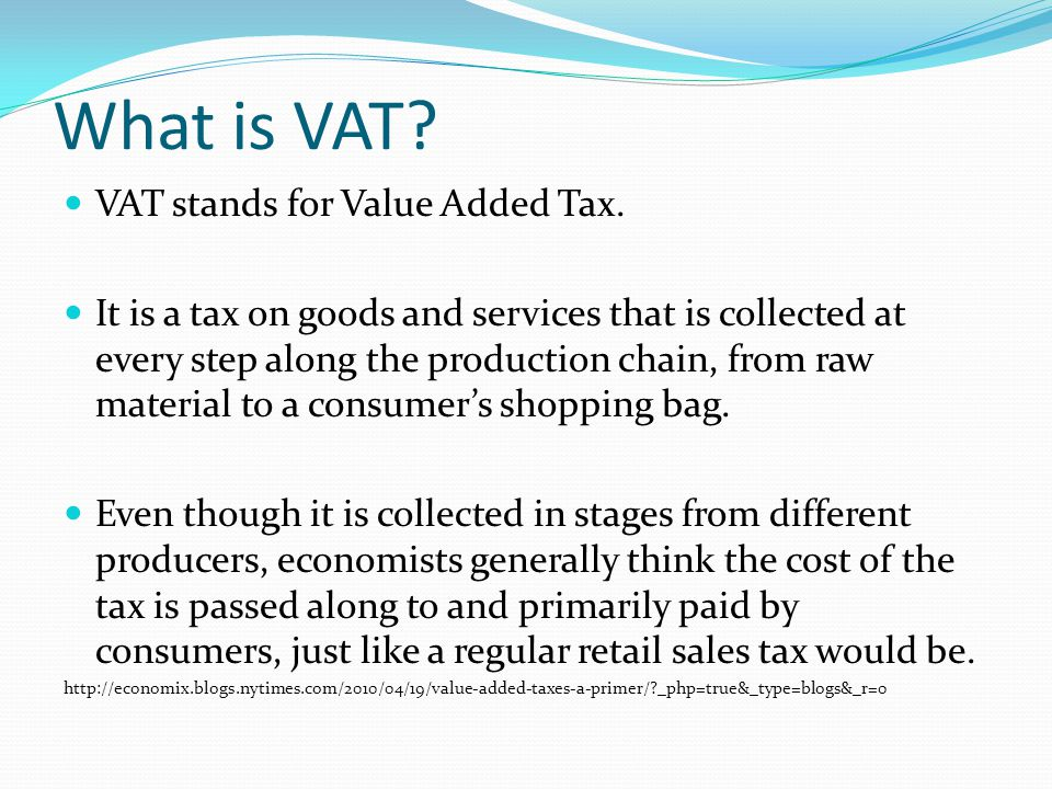 What is VAT? VAT stands for Value Added Tax. It is a tax on goods and services that is collected at every step along the production chain, from raw ma