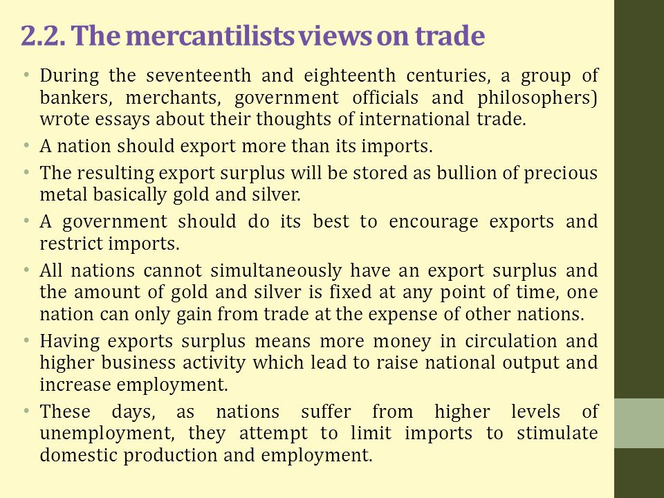 2.2. The mercantilists views on trade During the seventeenth and eighteenth centuries, a group of bankers, merchants, government officials and philoso