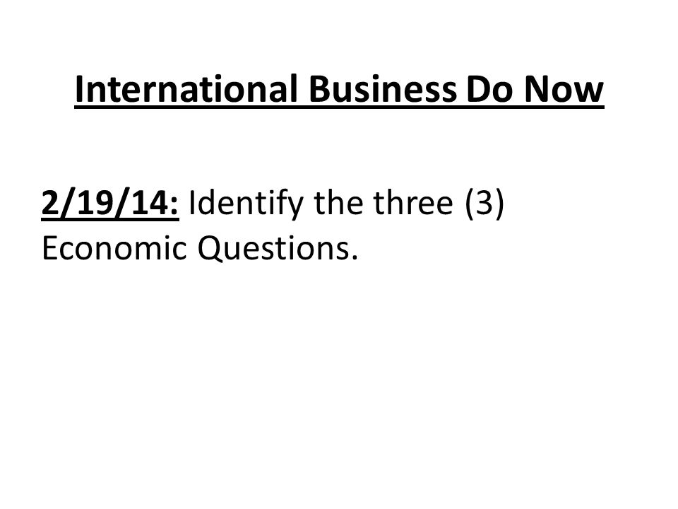 International Business Unit 1: Our Global Economy Three Economic Questions What goods and services to produce.