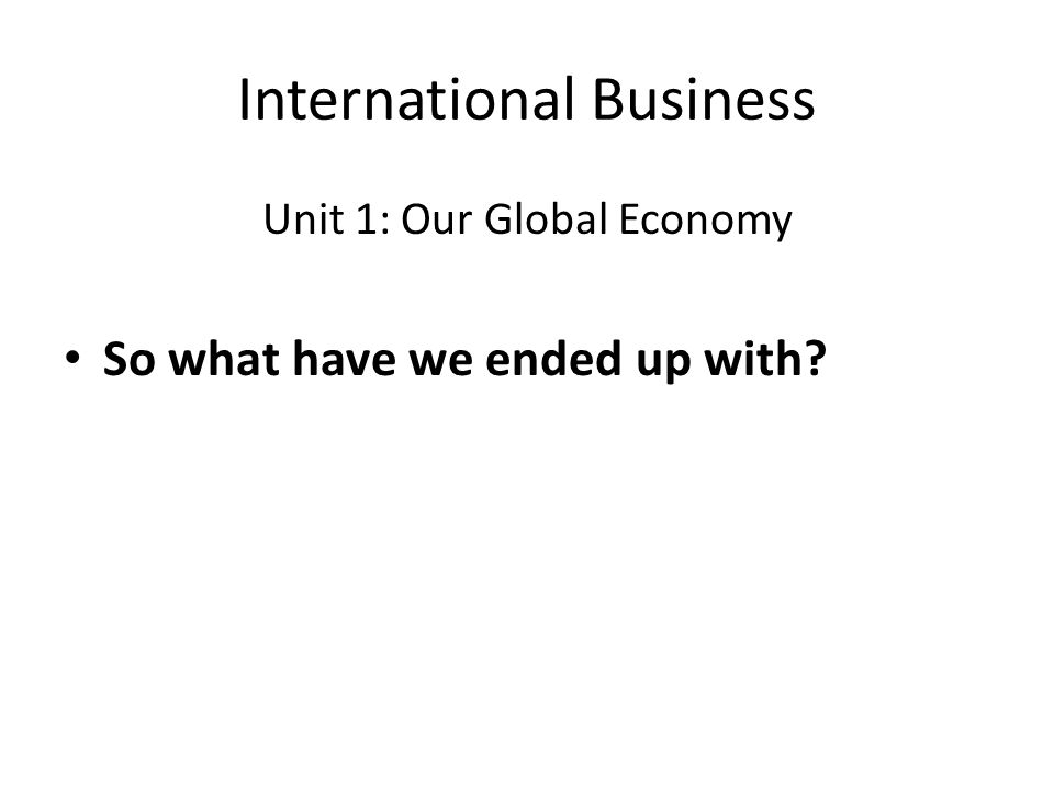 International Business Unit 1: Our Global Economy So what have we ended up with?