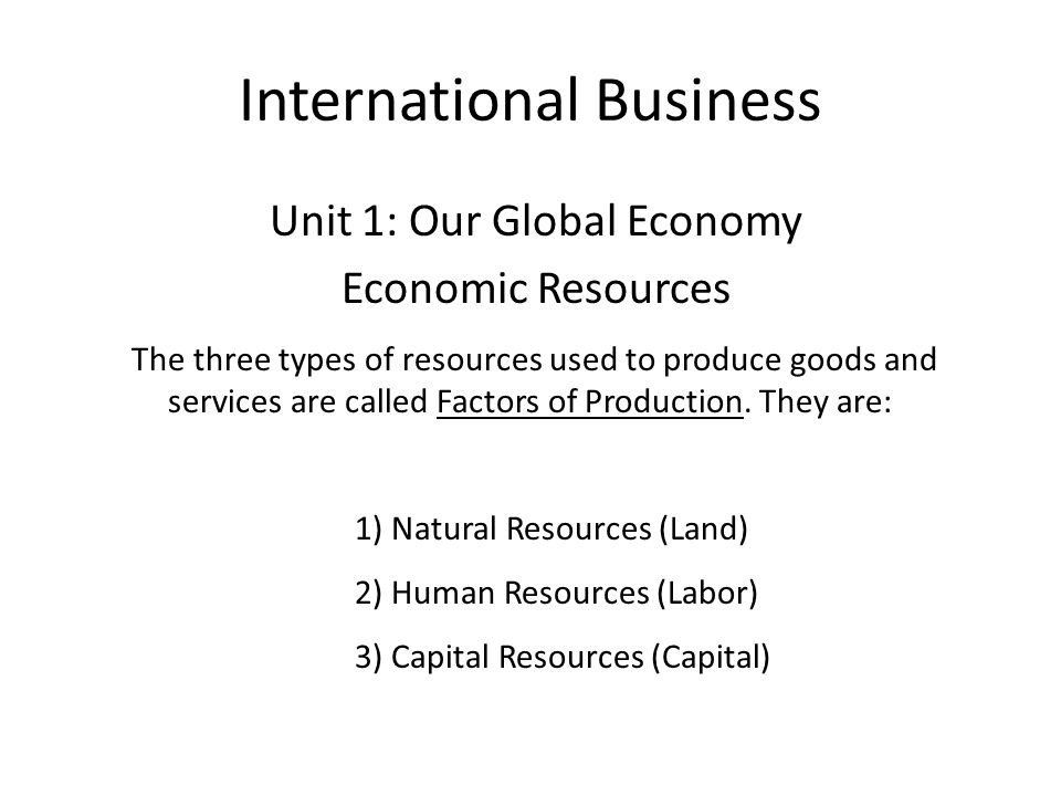 International Business Unit 1: Our Global Economy Economic Resources The three types of resources used to produce goods and services are called Factor