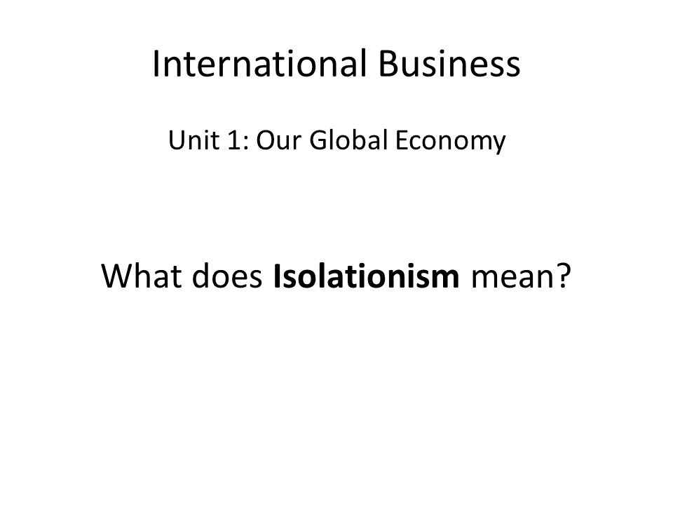 International Business Unit 1: Our Global Economy What does Isolationism mean?