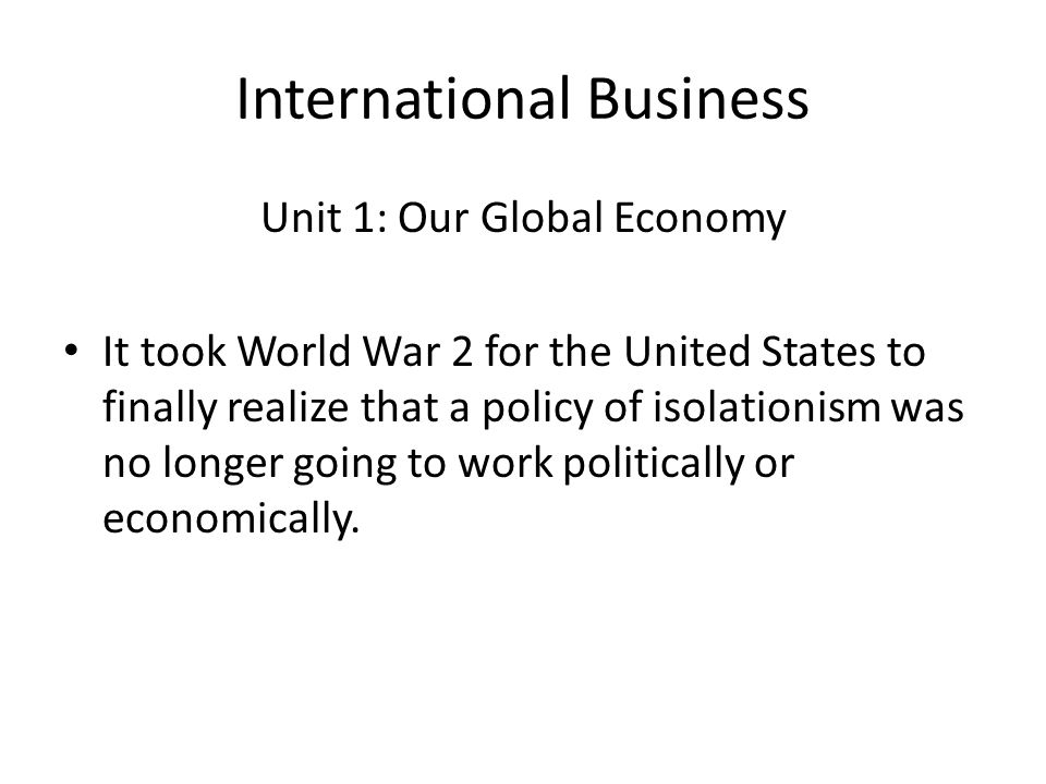 International Business Unit 1: Our Global Economy It took World War 2 for the United States to finally realize that a policy of isolationism was no lo