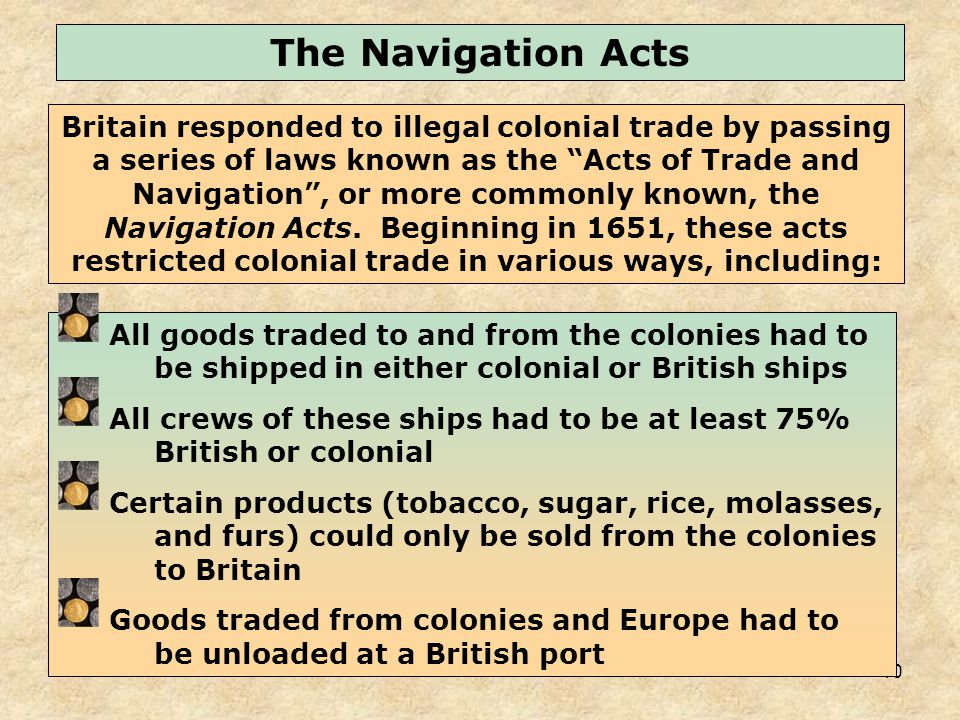 10 All goods traded to and from the colonies had to be shipped in either colonial or British ships All crews of these ships had to be at least 75% British or colonial Certain products (tobacco, sugar, rice, molasses, and furs) could only be sold from the colonies to Britain Goods traded from colonies and Europe had to be unloaded at a British port Britain responded to illegal colonial trade by passing a series of laws known as the Acts of Trade and Navigation, or more commonly known, the Navigation Acts.
