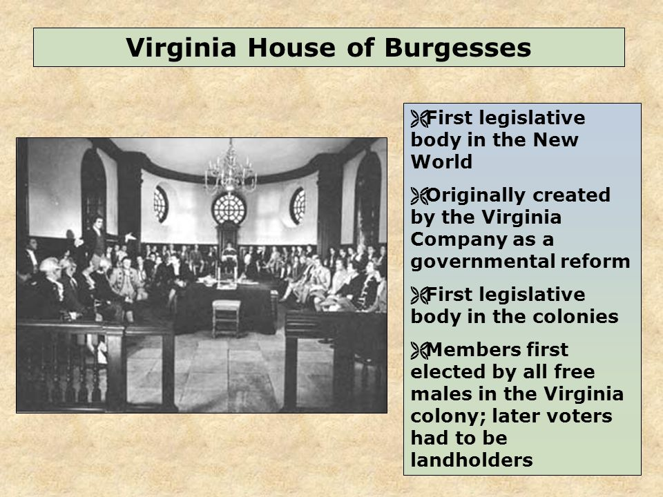 2 Virginia House of Burgesses First legislative body in the New World Originally created by the Virginia Company as a governmental reform First legislative body in the colonies Members first elected by all free males in the Virginia colony; later voters had to be landholders