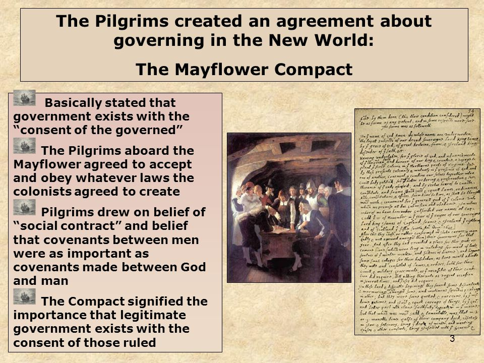 3 The Pilgrims created an agreement about governing in the New World: The Mayflower Compact Basically stated that government exists with the consent of the governed The Pilgrims aboard the Mayflower agreed to accept and obey whatever laws the colonists agreed to create Pilgrims drew on belief of social contract and belief that covenants between men were as important as covenants made between God and man The Compact signified the importance that legitimate government exists with the consent of those ruled