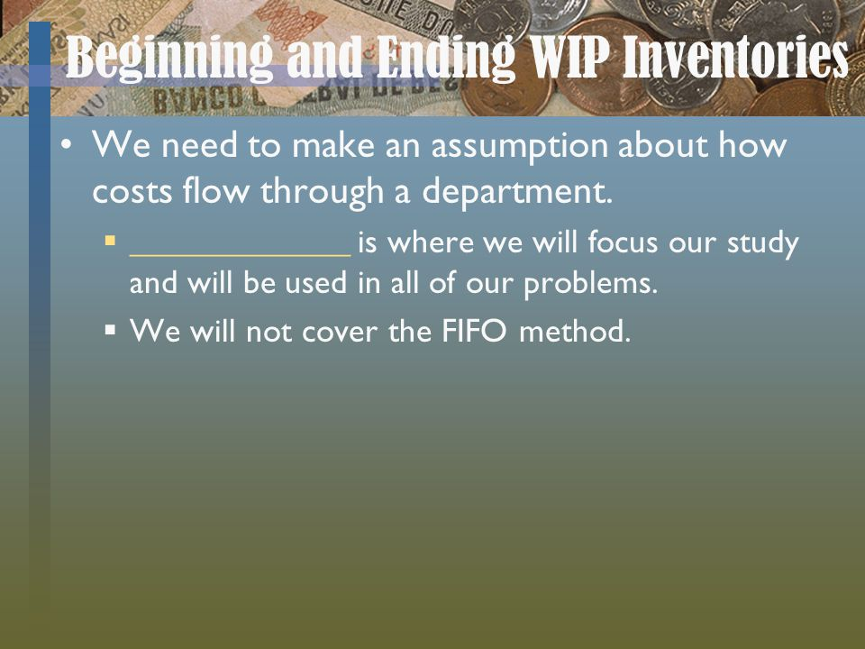 Beginning and Ending WIP Inventories We need to make an assumption about how costs flow through a department. _____________ is where we will focus our