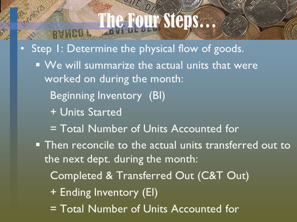 The Four Steps… Step 1: Determine the physical flow of goods. We will summarize the actual units that were worked on during the month: Beginning Inven