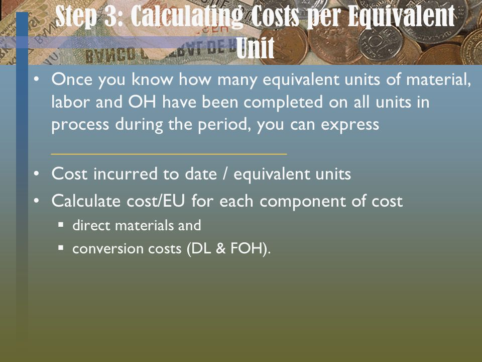 Step 3: Calculating Costs per Equivalent Unit Once you know how many equivalent units of material, labor and OH have been completed on all units in pr