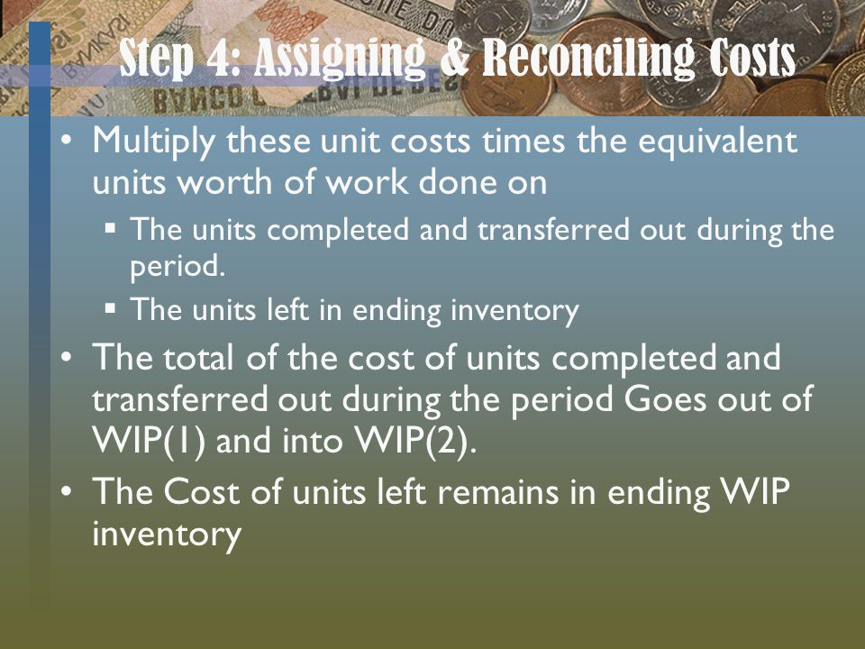 Step 4: Assigning & Reconciling Costs Multiply these unit costs times the equivalent units worth of work done on The units completed and transferred o