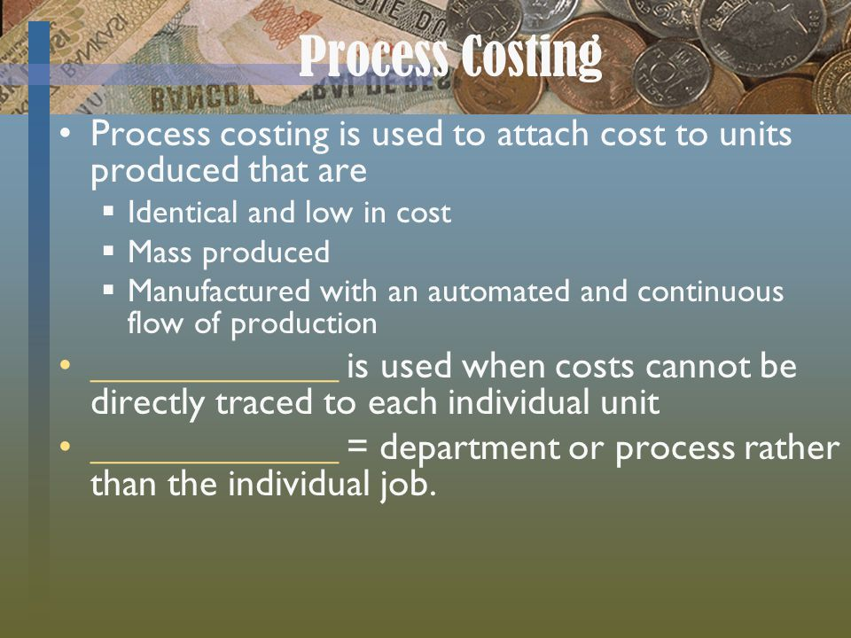 Process Costing Process costing is used to attach cost to units produced that are Identical and low in cost Mass produced Manufactured with an automated and continuous flow of production _____________ is used when costs cannot be directly traced to each individual unit _____________ = department or process rather than the individual job.