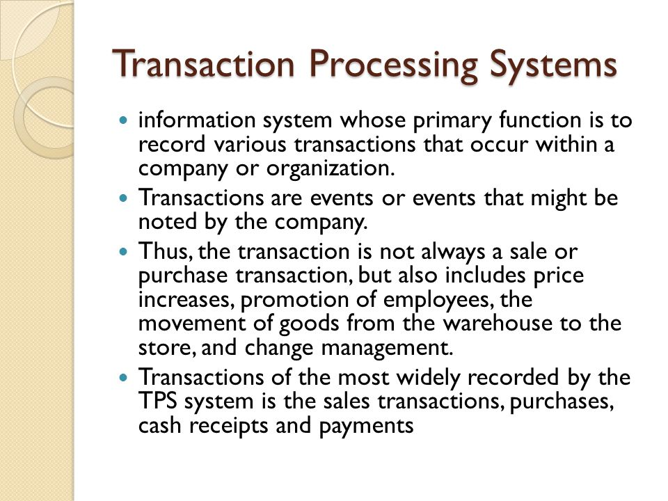 Transaction Processing Systems information system whose primary function is to record various transactions that occur within a company or organization