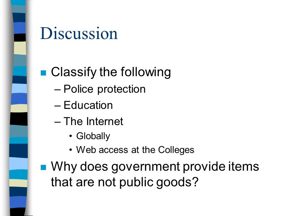 Discussion n Classify the following –Police protection –Education –The Internet Globally Web access at the Colleges n Why does government provide items that are not public goods?