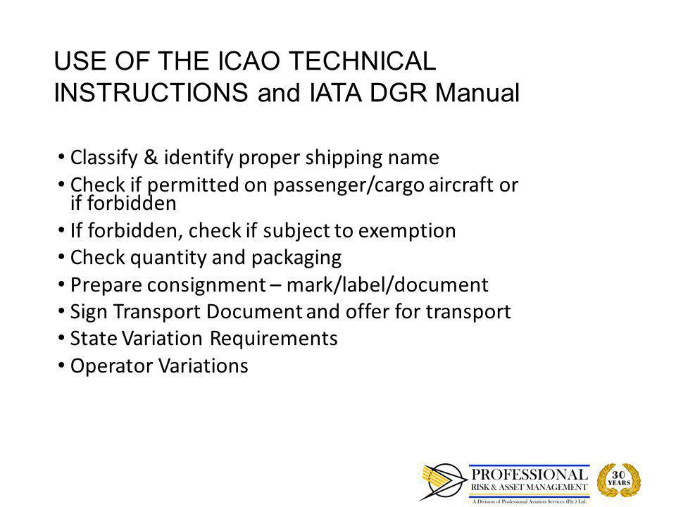 ROLE OF SHIPPERS IN TRANSPORTING DANGEROUS GOODS BY AIR Transported in accordance with Regulations Transported in accordance with Regulations Overall level of safety maintained at all times Overall level of safety maintained at all times Security of dangerous goods Security of dangerous goods Personnel current in dangerous goods training Personnel current in dangerous goods training Ongoing training Ongoing training Educate clients &personnel about dangerous goods Educate clients &personnel about dangerous goods If a chemical is forbidden for transportation by Air check with CAA if Exemption is applicable If a chemical is forbidden for transportation by Air check with CAA if Exemption is applicable