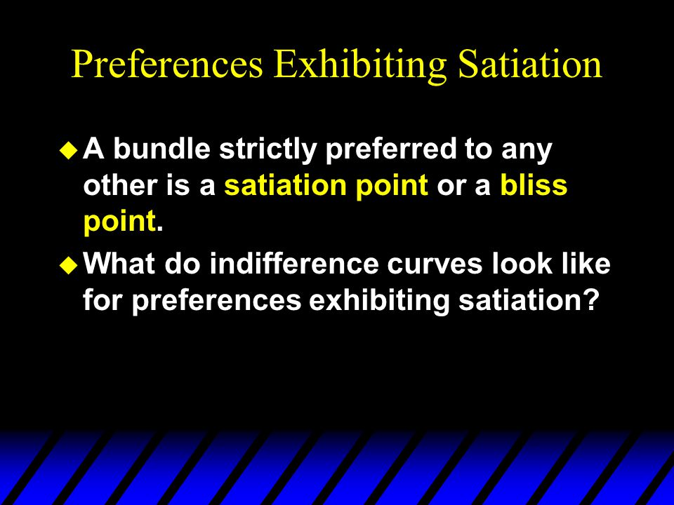 Preferences Exhibiting Satiation u A bundle strictly preferred to any other is a satiation point or a bliss point.