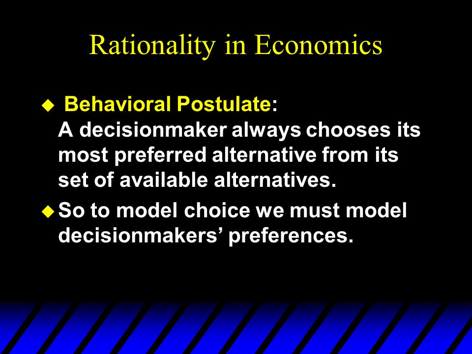 Rationality in Economics u Behavioral Postulate: A decisionmaker always chooses its most preferred alternative from its set of available alternatives.