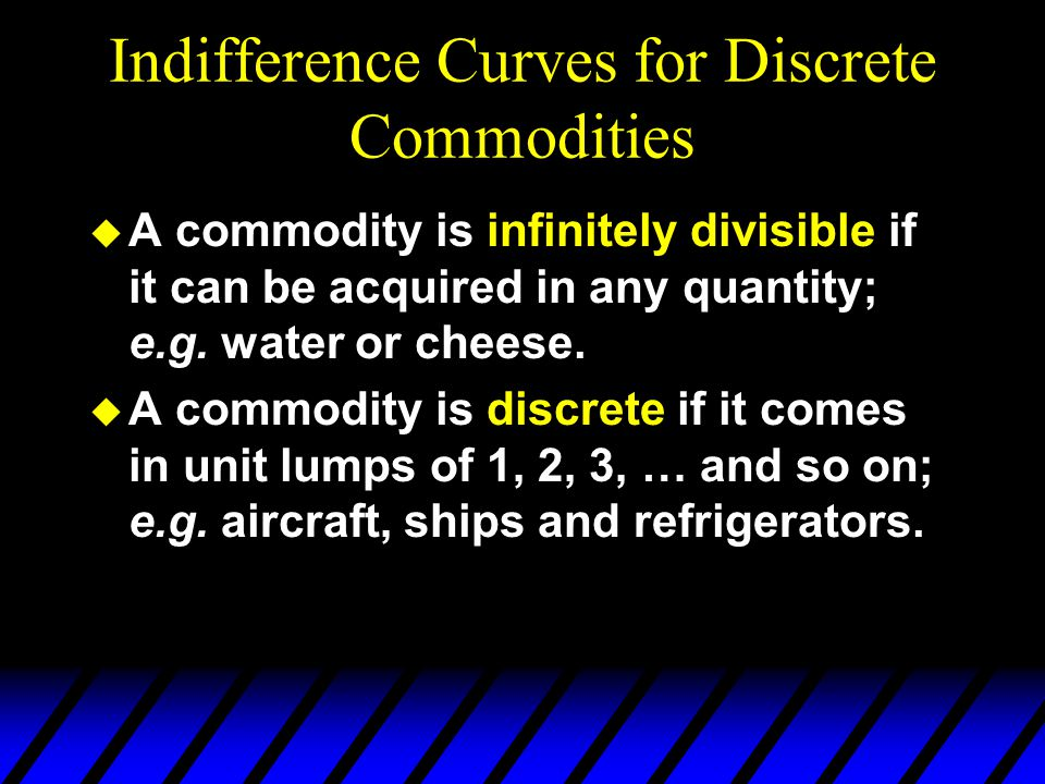 Indifference Curves for Discrete Commodities u A commodity is infinitely divisible if it can be acquired in any quantity; e.g. water or cheese. u A co