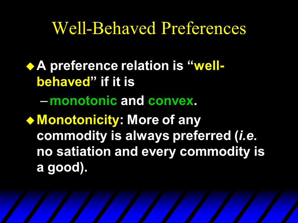 Well-Behaved Preferences u A preference relation is well- behaved if it is –monotonic and convex. u Monotonicity: More of any commodity is always pref