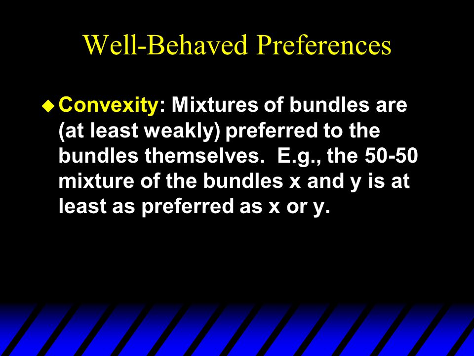 Well-Behaved Preferences u Convexity: Mixtures of bundles are (at least weakly) preferred to the bundles themselves. E.g., the 50-50 mixture of the bu
