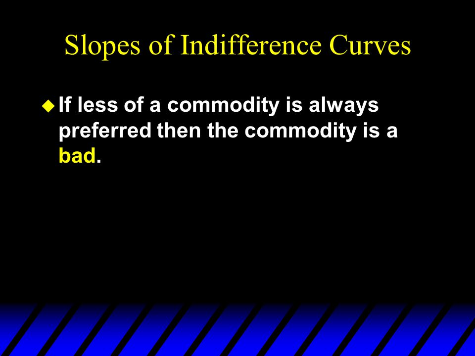Slopes of Indifference Curves u If less of a commodity is always preferred then the commodity is a bad.