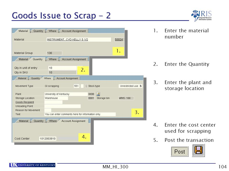 MM_HI_300104 Goods Issue to Scrap - 2 1.Enter the material number 2.Enter the Quantity 3.Enter the plant and storage location 4.Enter the cost center used for scrapping 5.Post the transaction 2.