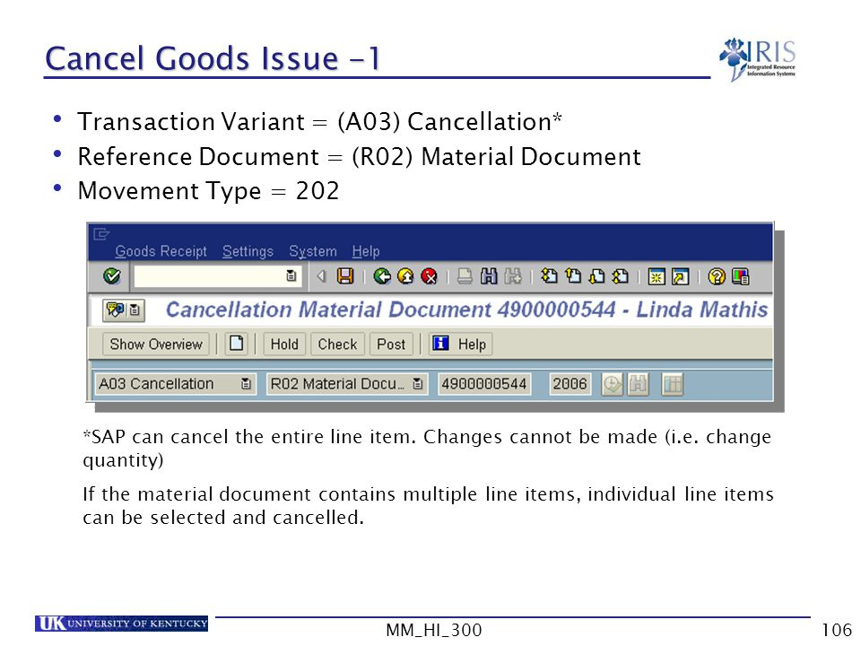 MM_HI_300106 Cancel Goods Issue -1 Transaction Variant = (A03) Cancellation* Reference Document = (R02) Material Document Movement Type = 202 *SAP can cancel the entire line item.