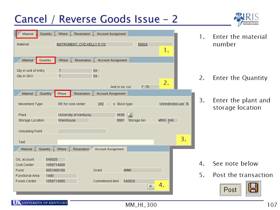MM_HI_300107 Cancel / Reverse Goods Issue - 2 1.Enter the material number 2.Enter the Quantity 3.Enter the plant and storage location 4.See note below 5.Post the transaction 1.