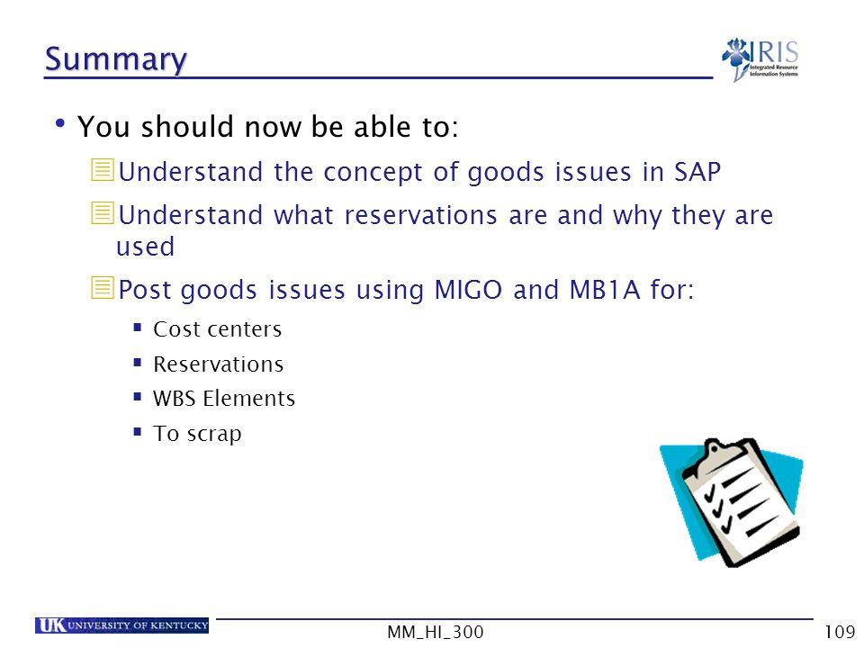 MM_HI_300109 Summary You should now be able to: Understand the concept of goods issues in SAP Understand what reservations are and why they are used Post goods issues using MIGO and MB1A for: Cost centers Reservations WBS Elements To scrap