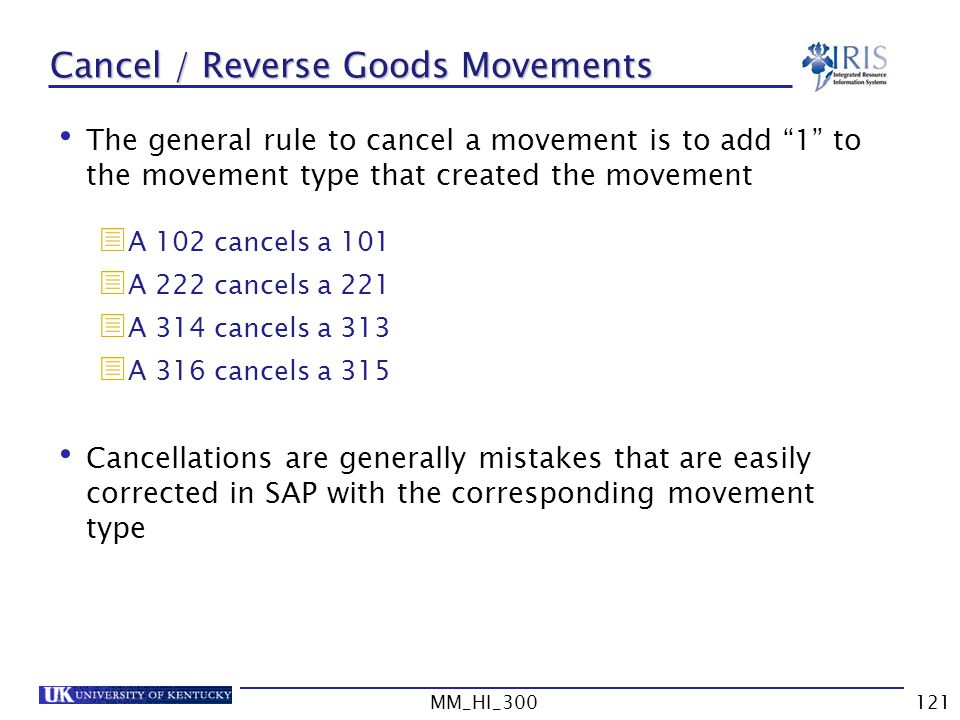 MM_HI_300121 Cancel / Reverse Goods Movements The general rule to cancel a movement is to add 1 to the movement type that created the movement A 102 cancels a 101 A 222 cancels a 221 A 314 cancels a 313 A 316 cancels a 315 Cancellations are generally mistakes that are easily corrected in SAP with the corresponding movement type
