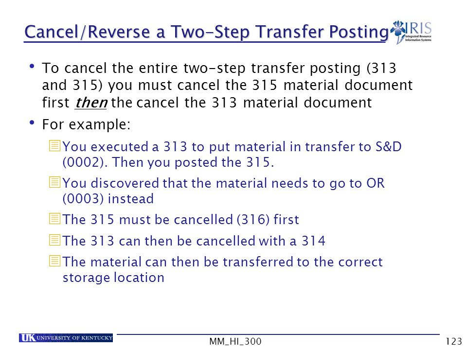 MM_HI_300123 Cancel/Reverse a Two-Step Transfer Posting To cancel the entire two-step transfer posting (313 and 315) you must cancel the 315 material document first then the cancel the 313 material document For example: You executed a 313 to put material in transfer to S&D (0002).