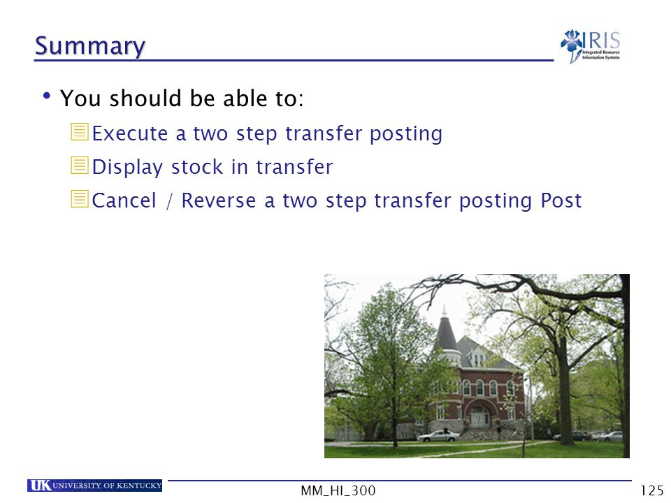 MM_HI_300125 Summary You should be able to: Execute a two step transfer posting Display stock in transfer Cancel / Reverse a two step transfer posting Post