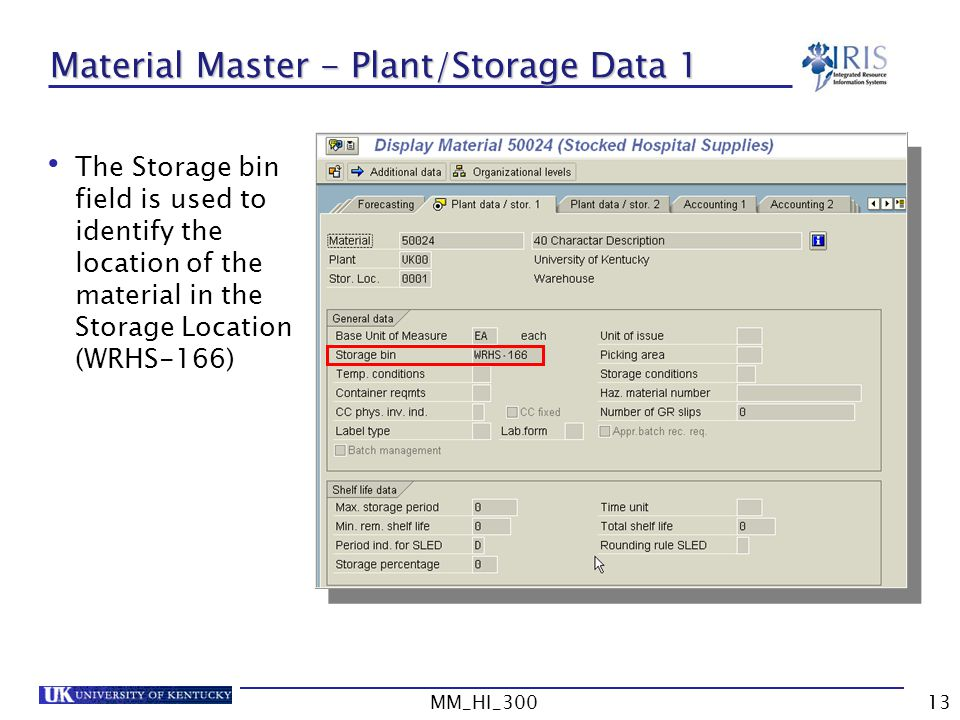 MM_HI_30013 Material Master - Plant/Storage Data 1 The Storage bin field is used to identify the location of the material in the Storage Location (WRHS-166)