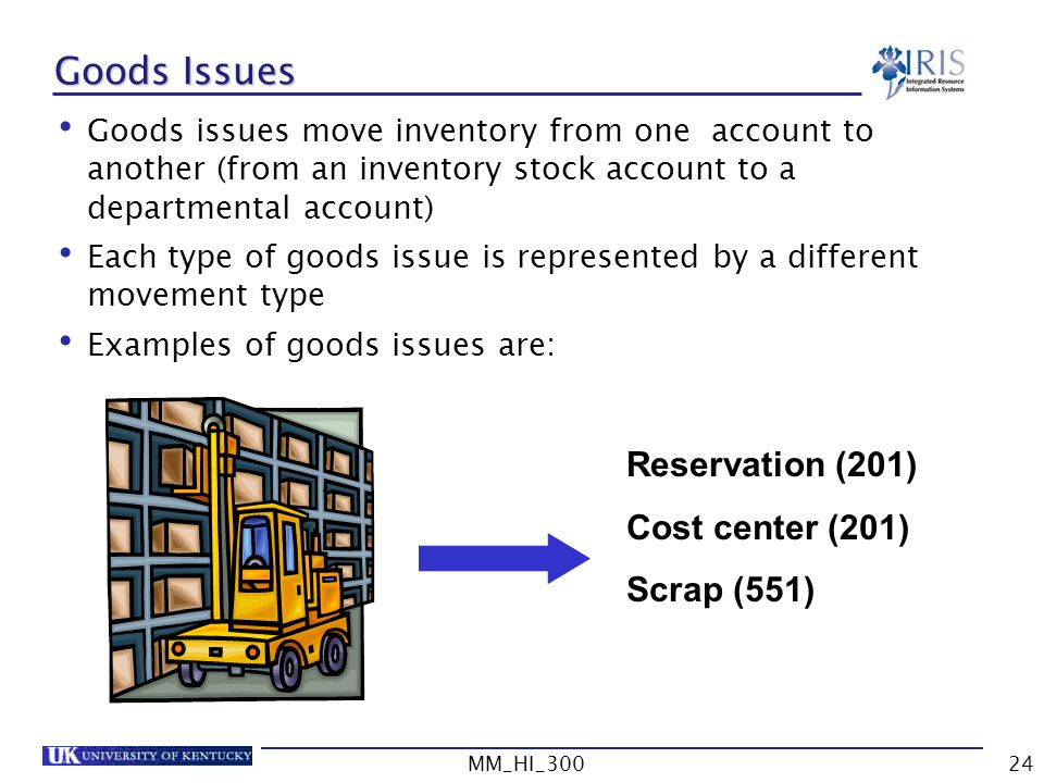 MM_HI_30024 Goods Issues Goods issues move inventory from one account to another (from an inventory stock account to a departmental account) Each type of goods issue is represented by a different movement type Examples of goods issues are: Reservation (201) Cost center (201) Scrap (551)